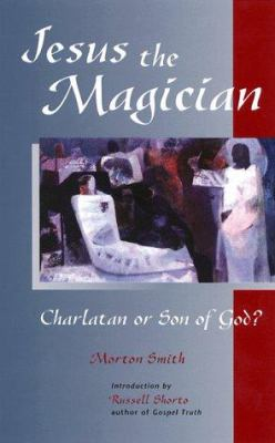 Jesus the Magician: Charlatan or Son of God? 9781569751558