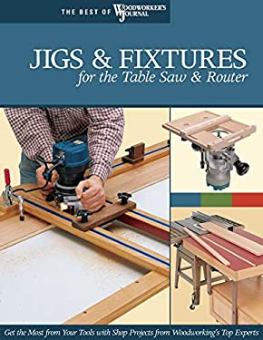 Jigs & Fixtures for the Table Saw & Router by Woodworker's Journal