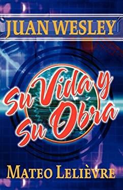 Juan Wesley: Su Vida y Su Obra 9781563441684