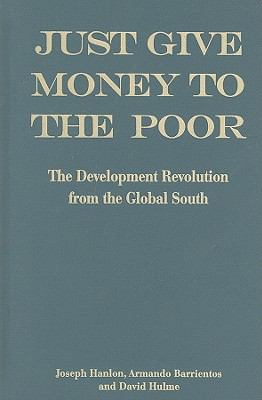 Just Give Money to the Poor: The Development Revolution from the Global South 9781565493346