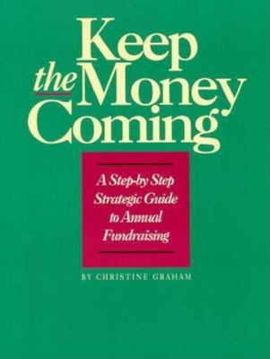 Keep the Money Coming: A Step-By-Step Strategic Guide to Annual Fundraising 9781561640256