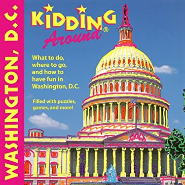 Kidding Around Washington, D.C.: What to Do, Where to Go, and How to Have Fun in Washington, D.C. 9781562615888