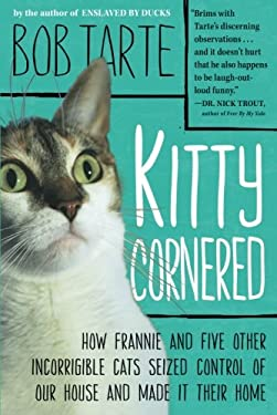 Kitty Cornered: How Frannie and Five Other Incorrigible Cats Seized Control of Our House and Made It Their Home 9781565129993