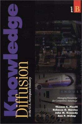 Knowledge Diffusion in the U.S. Aerospace Industry: Managing Knowledge for Competitive Advantage, Part B 9781567502268
