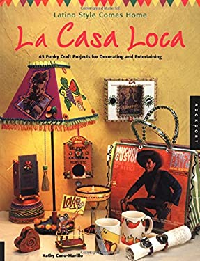 La Casa Loca: Latino Style Comes Home: 45 Funky Craft Projects for Decorating and Entertaining 9781564969439