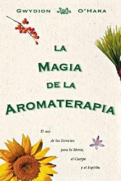 La Magia de La Aromaterapia: El uso de La Esencias Para La Mente, El Cuerpo, Yel Espiritu 9781567185072