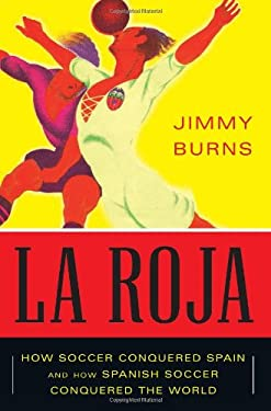 La Roja: How Soccer Conquered Spain and How Spanish Soccer Conquered the World 9781568587172