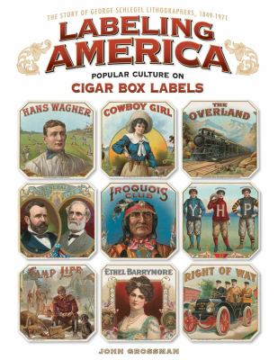 Labeling America: Cigar Box Designs as Reflections of Popular Culture: The Story of George Schlegel Lithographers, 1849-1971 9781565235458
