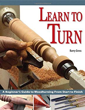 Learn to Turn: A Beginner's Guide to Woodturning from Start to Finish 9781565232730