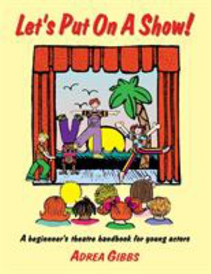 Let's Put on a Show!: A Beginner's Theatre Handbook for Young Actors 9781566080521
