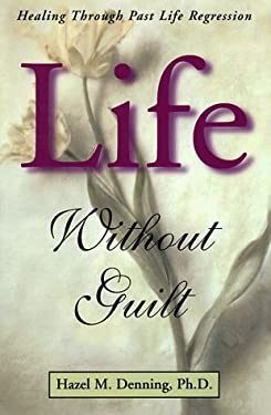 Life Without Guilt Life Without Guilt: Healing Through Past Life Regression Healing Through Past Life Regression 9781567182194