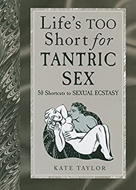 Life's Too Short for Tantric Sex: 50 Shortcuts to Sexual Ecstasy 9781569244463