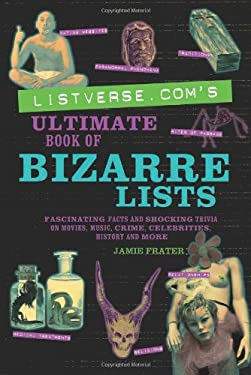 Listverse.Com's Ultimate Book of Bizarre Lists: Fascinating Facts and Shocking Trivia on Movies, Music, Crime, Celebrities, History, and More 9781569758175