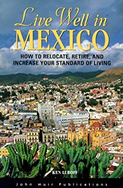 Live Well in Mexico: How to Relocate, Retire, and Increase Your Standard of Living 9781562614324