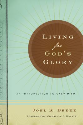 Living for God's Glory: An Introduction to Calvinism 9781567691054