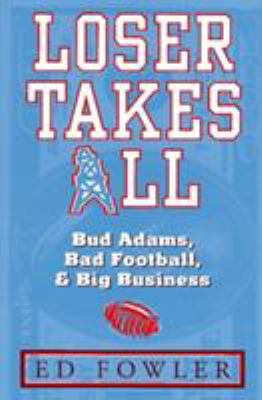 Loser Takes All: The Story of Bud Adams, Bad Football, and Big Business 9781563524325