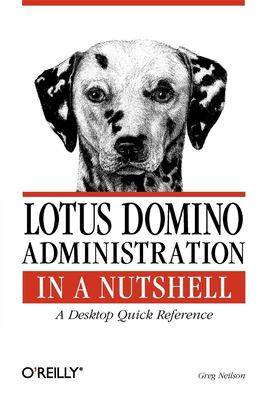 Lotus Domino Administration in a Nutshell: A Desktop Quick Reference 9781565927179