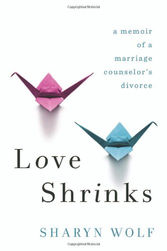 Love Shrinks: A Memoir of a Marriage Counselor's Divorce 9781569479360