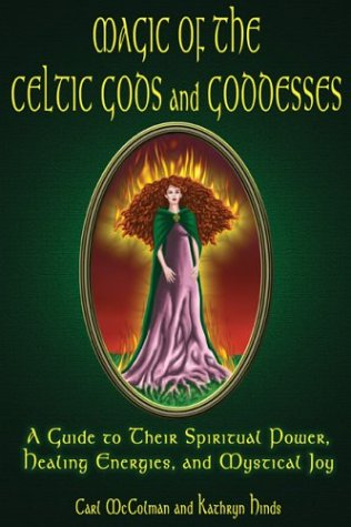 Magic of the Celtic Gods and Goddesses: A Guide to Their Spiritual Power, Healing Energies, and Mystical Joy 9781564147837