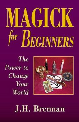 Magick for Beginners: The Power to Change Your World 9781567180862