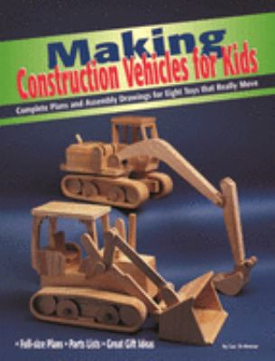 Making Construction Vehicles for Kids: Complete Plans and Assembly Drawings for Eight Toys That Really Move 9781565231511