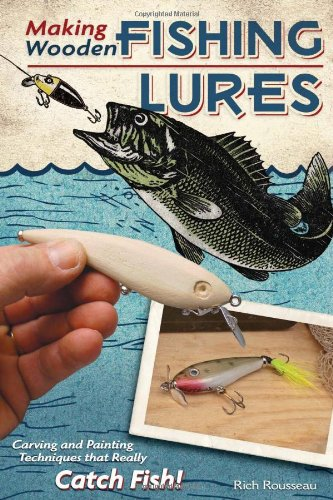 Making Wooden Fishing Lures: Carving and Painting Techniques That Really Catch Fish!