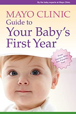 Mayo Clinic Guide to Your Baby's First Year 9781561487509