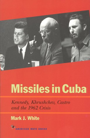 Missiles in Cuba: Kennedy, Khrushchev, Castro and the 1962 Crisis 9781566631563