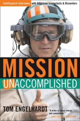 Mission Unaccomplished: Tomdispatch Interviews with American Iconoclasts and Dissenters 9781560259381