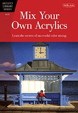 Mix Your Own Acrylics: An Artist's Guide to Successful Color Mixing 9781560102243