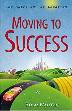 Moving to Success Moving to Success: The Astrology of Location the Astrology of Location 9781567184785
