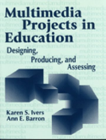 Multimedia Projects in Education: Designing, Producing, and Assessing 9781563085727
