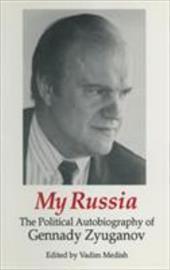 My Russia: The Political Autobiography of Gennady Zyuganov - Zyuganov, Gennady A. / Medish, Vadim / Ziuganov, G. A.