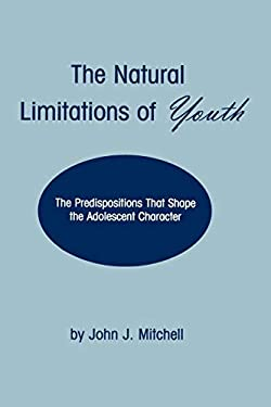 The Natural Limitations of Youth: The Predispositions That Shape the Adolescent Character 9781567503739