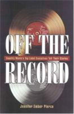 Off the Record: Country Music's Top Label Executives Tell Their Story 9781568331485