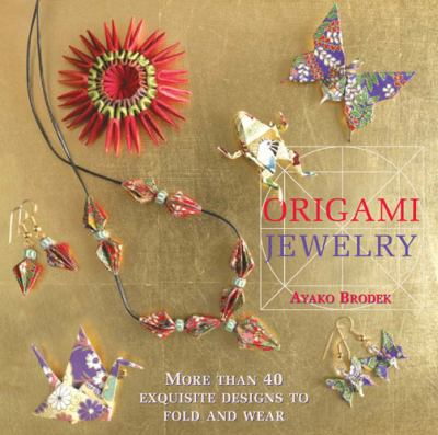 Origami Jewelry: More Than 40 Exquisite Designs to Fold and Wear 9781568363684