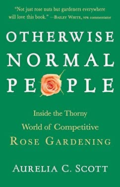 Otherwise Normal People: Inside the Thorny World of Competitive Rose Gardening 9781565124646