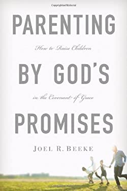 Parenting by God's Promises: How to Raise Children in the Covenant of Grace 9781567692662