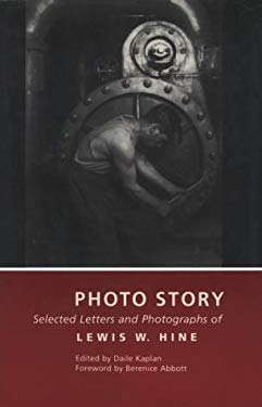 Photo Story: Selected Letters and Photographs of Lewis W. Hine Lewis W. Hine, Daile Kaplan and Berenice Abbott