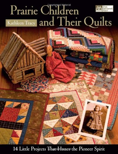 Prairie Children and Their Quilts: 14 Little Projects That Honor the Pioneer Spirit 9781564776860