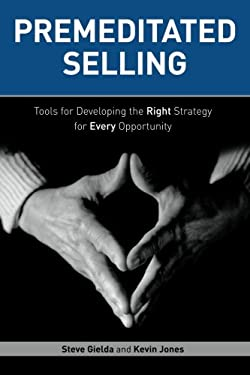 Premeditated Selling: Tools for Developing the Right Strategy for Each Opportunity 9781562868444