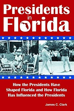 Presidents in Florida: How the Presidents Have Shaped Florida and How Florida Has Influenced the Presidents 9781561645336