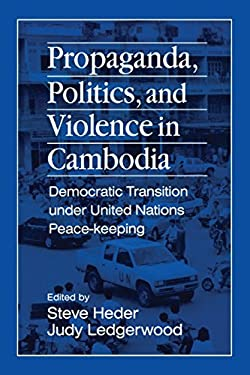 Propaganda, Politics, and Violence in Cambodia: Democratic Transition Under United Nations Peace-Keeping 9781563246654
