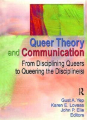 Queer Theory and Communication: From Disciplining Queers to Queering the Disciplines 9781560232773
