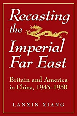 Recasting the Imperial Far East: Britain and America in China, 1945-1950 9781563244605