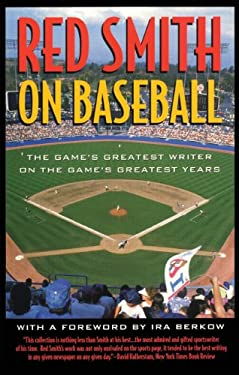 Red Smith on Baseball: The Game's Greatest Writer on the Game's Greatest Years 9781566634151