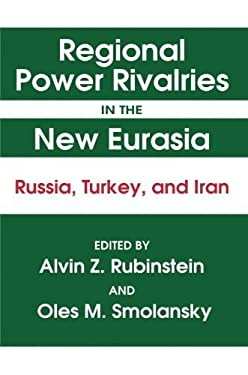 Regional Power Rivalries in the New Eurasia: Russia, Turkey, and Iran 9781563246234