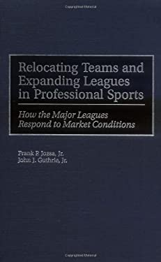 Relocating Teams and Expanding Leagues in Professional Sports: How the Major Leagues Respond to Market Conditions 9781567201932