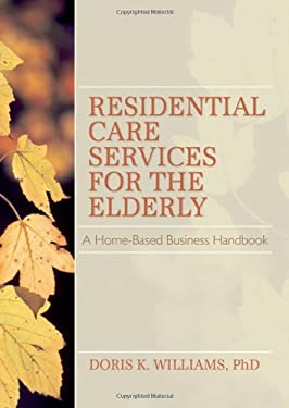 Residential Care Services for the Elderly: Business Guide for Home-Based Eldercare 9781560241522
