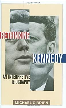 Rethinking Kennedy: An Interpretive Biography 9781566637909
